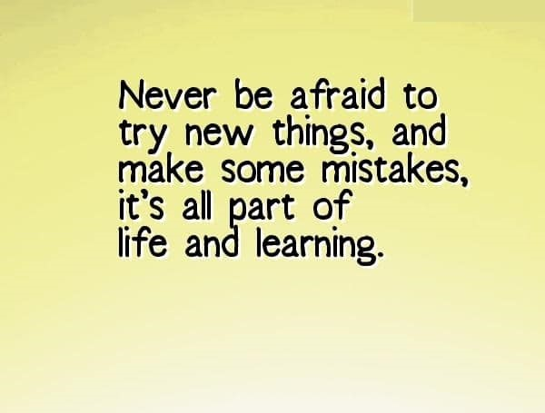 Never be afraid to try new things, and make some mistakes, it's all part of life and learning.